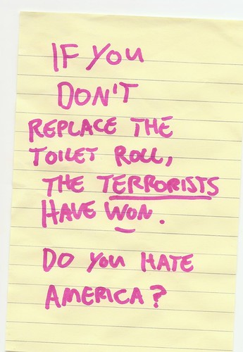 If you don't replace the toilet roll, the terrorists have won. Do you hate America?