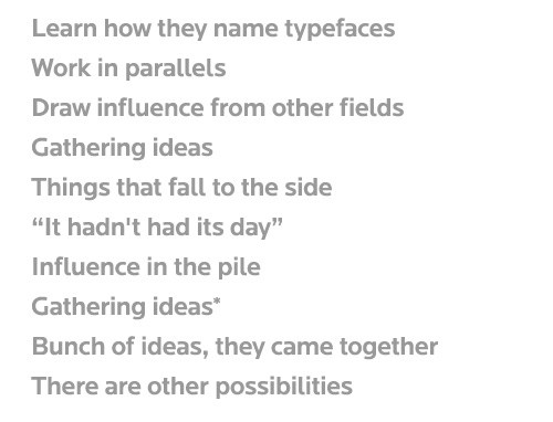 "Learn how they name typefaces Work in parallels Draw influence from other fields Gathering ideas Things that fall to the side ""it hadn't had its day"" Influence in the pile Gathering ideas* Bunch of ideas, they came together There are other possibilities"