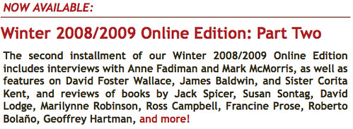 Winter 2008/2009 Online Edition: Part Two The second installment of our Winter 2008/2009 Online Edition includes interviews with Anne Fadiman and Mark McMorris, as well as features on David Foster Wallace, James Baldwin, and Sister Corita Kent, and reviews of books by Jack Spicer, Susan Sontag, David Lodge, Marilynne Robinson, Ross Campbell, Francine Prose, Roberto Bolaño, Geoffrey Hartman, and more!