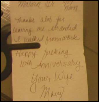 Thanks a lot for leaving me stranded. I walked from work. Happy Fucking 10th Anniversary. Your Wife, Mary