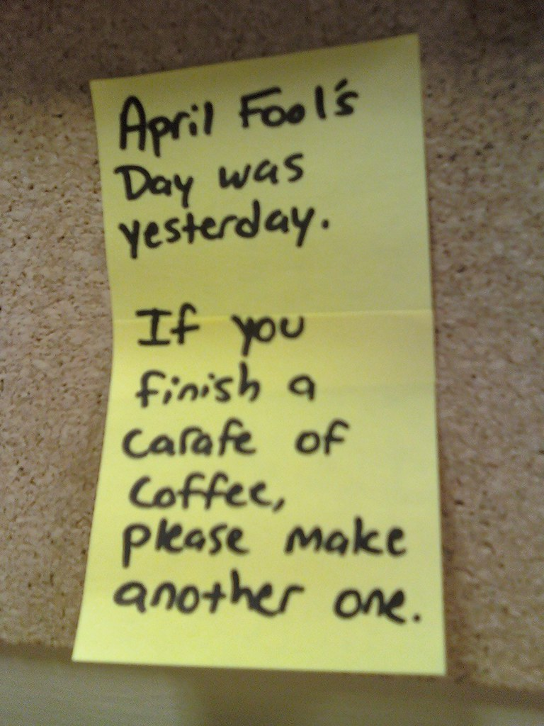 April Fool's Day was yesterday. If you finish a carafe of coffee, please make another one.