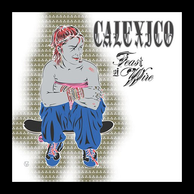 Calexico Feast Of Wire. calexico-feast-of-wire. Welcome to Bossy#39;s Ear Worm, which features songs currently in Bossy#39;s headphones. Something old, something new, something borrowed,