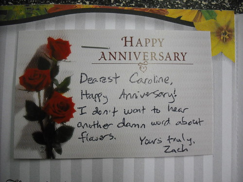 Dearest Caroline, Happy Anniversary! I don't want to hear another damn word about flowers. Yours truly, Zach