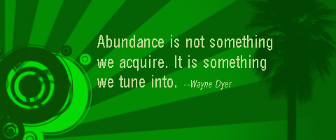 Abundance Quote by Wayne Dyer