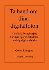 Ta hand om dina digitalfoton! : handbok för nybörjare hur man sparar och delar med sig digitala bilder av Göran Lindgren