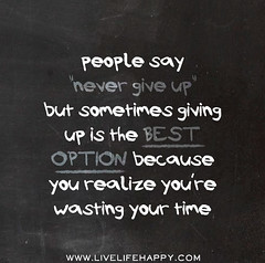 "People say ""never give up"" but sometimes giving up is the best option because you realize you're wasting your time."
