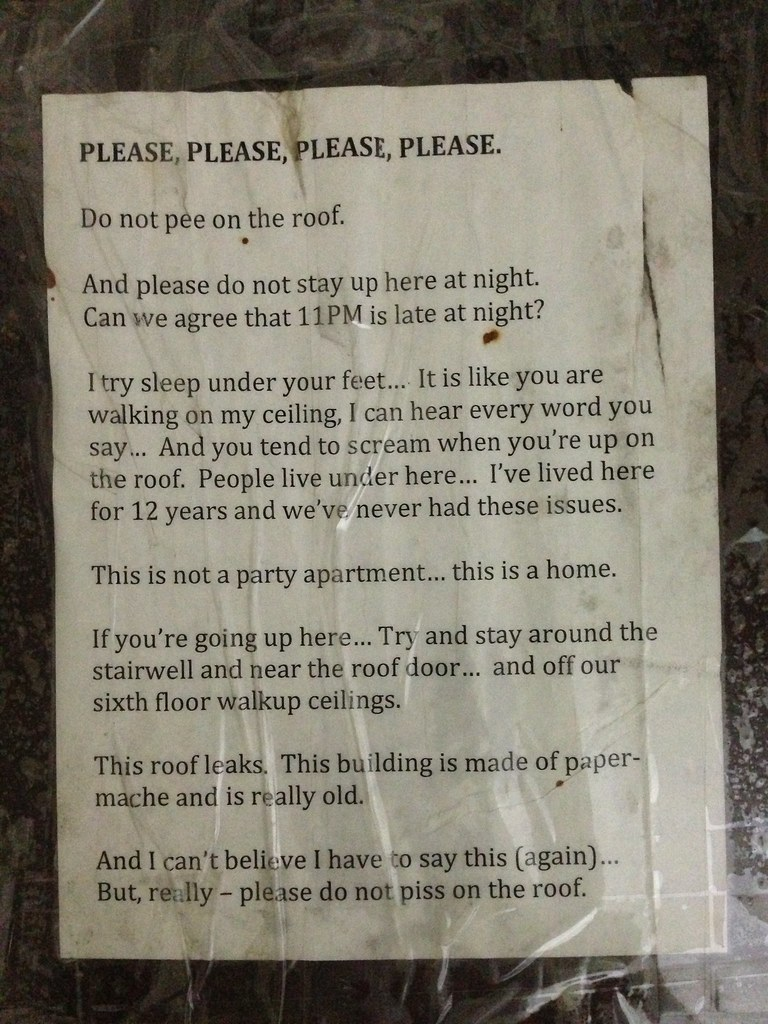 PLEASE PLEASE PLEASE PLEASE. Do not pee on the roof. And please do not stay up here at night. Can we agree that 11 pm is late at night? I try to sleep under your feet... It is like you are walking on my ceiling... And you tend to scream when you're up on the roof. People live under here... I've lived here for 12 years and we've never had these issues. This is not a party apartment... this is a home. If you're going up here... Try and stay around the stairwell and near the roof door... and off our sixth floor walkup ceilings. This roof leaks. This building is made of paper-mache is is really old. And I can't believe I have to say this (again)...But really — please do not piss on the roof.