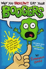 Why You Shouldn't Eat Your Boogers:  Gross But True Things You Don't Want to Know About Your Body (Vernon Barford School Library) Tags: new school true reading book j high body know library libraries reads books things read paperback francesca eat human cover gross jp anatomy junior p covers why bookcover middle vernon booger recent gould bookcovers nonfiction paperbacks boogers physiology barford softcover shouldnt vernonbarford softcovers coovert 9780399257902