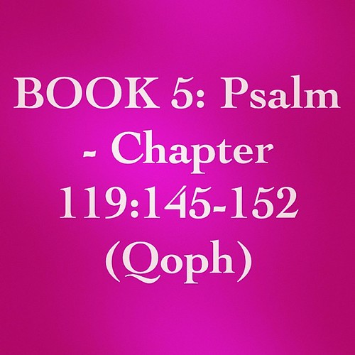 Bible Devotion: BOOK 5 - Psalm 119:145-152 (Qoph)   Theme: God's word is true and wonderful. Stay true to God and his word no matter how bad the world becomes. Obedience to God's laws is the only way to achieve real happiness.  Author: Anonymous, some sug