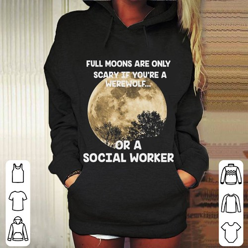 Original Full moons are only scary if you're werewolf or a social worker shirt