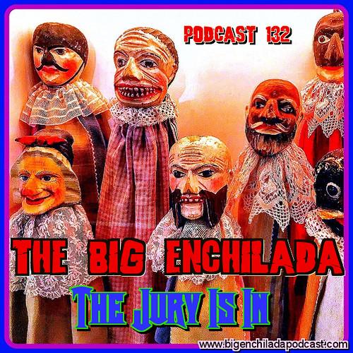 Big ENCHILADA 132: The Jury is In!