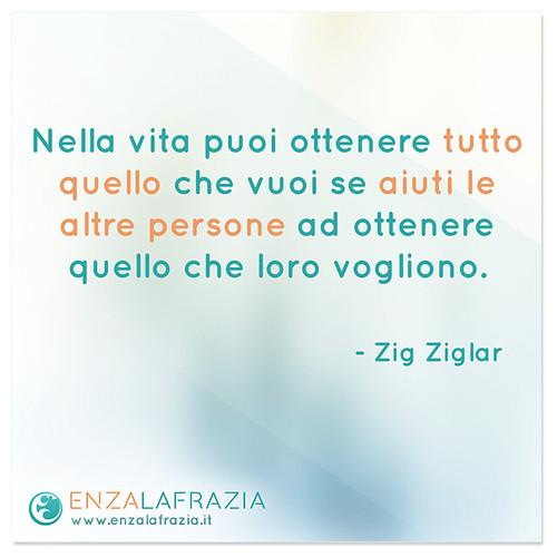 Nella vita puoi ottenere tutto quello che vuoi se aiuti le altre persone ad ottenere quello che loro vogliono! (Zig Ziglar)