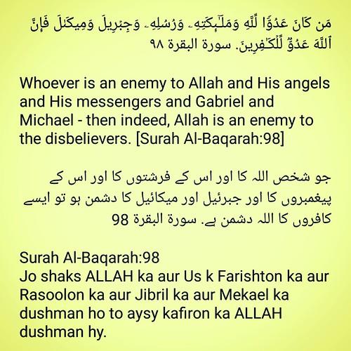 #DailyHadithSMS #Hadith #Quran #islam مَن كَانَ عَدُوࣰّا لِّلَّهِ وَمَلَـٰۤىِٕكَتِهِۦ وَرُسُلِهِۦ وَجِبۡرِیلَ وَمِیكَىٰلَ فَإِنَّ ٱللَّهَ عَدُوࣱّ لِّلۡكَـٰفِرِینَ. سورة البقرة ٩٨  Whoever is an enemy to Allah and His angels and His messengers and Gabriel