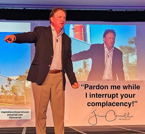 """Pardon me while I interrupt your complacency!"" -#Futurist Jim Carroll"