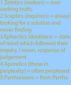 9-11 Zetetics or seekers because they were ever seeking truth, Sceptics or inquirers because they were always looking for a solution and never finding one, Ephectics or doubters because of the state of mind which followed their inquiry, I mean, suspen